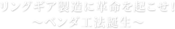 リングギア製造に革命を起こせ!~ベンダ工法誕生~